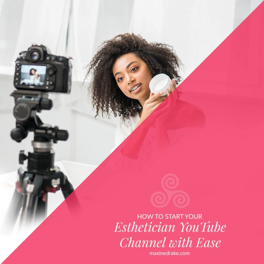 HOW TO START YOUR ESTHETICIAN YOUTUBE CHANNEL WITH EASE MAXINE DRAKE BLOG